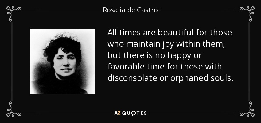 All times are beautiful for those who maintain joy within them; but there is no happy or favorable time for those with disconsolate or orphaned souls. - Rosalia de Castro