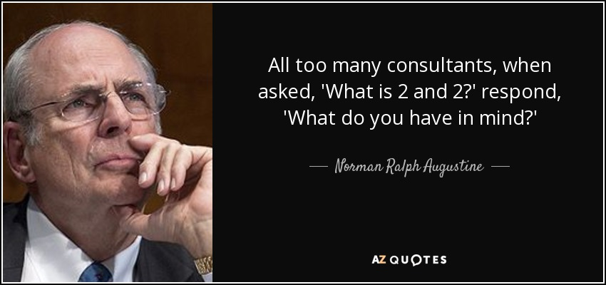 All too many consultants, when asked, 'What is 2 and 2?' respond, 'What do you have in mind?' - Norman Ralph Augustine