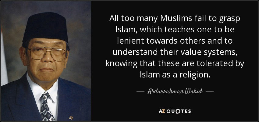 All too many Muslims fail to grasp Islam, which teaches one to be lenient towards others and to understand their value systems, knowing that these are tolerated by Islam as a religion. - Abdurrahman Wahid