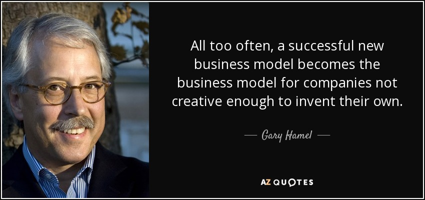 ... all too often, a successful new business model becomes the business model for companies not creative enough to invent their own. [2002] p.46 - Gary Hamel