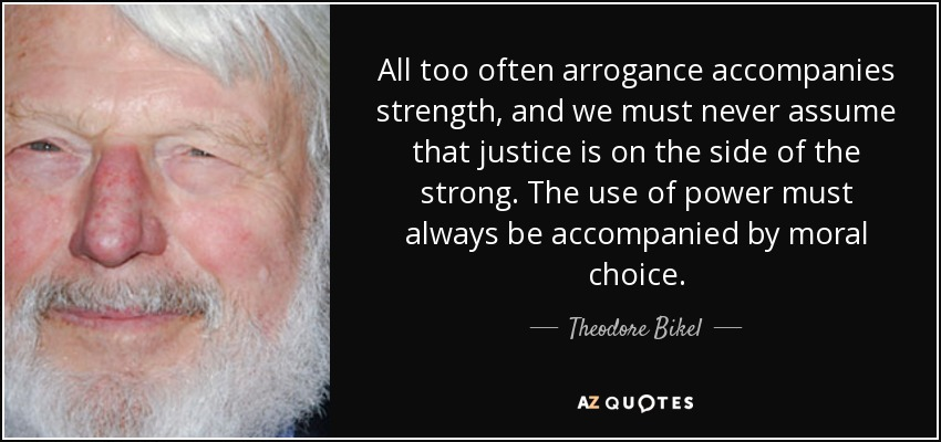 All too often arrogance accompanies strength, and we must never assume that justice is on the side of the strong. The use of power must always be accompanied by moral choice. - Theodore Bikel