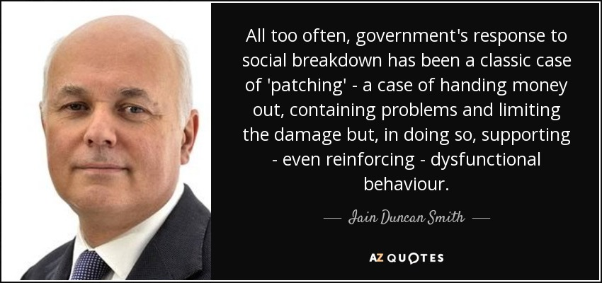 All too often, government's response to social breakdown has been a classic case of 'patching' - a case of handing money out, containing problems and limiting the damage but, in doing so, supporting - even reinforcing - dysfunctional behaviour. - Iain Duncan Smith