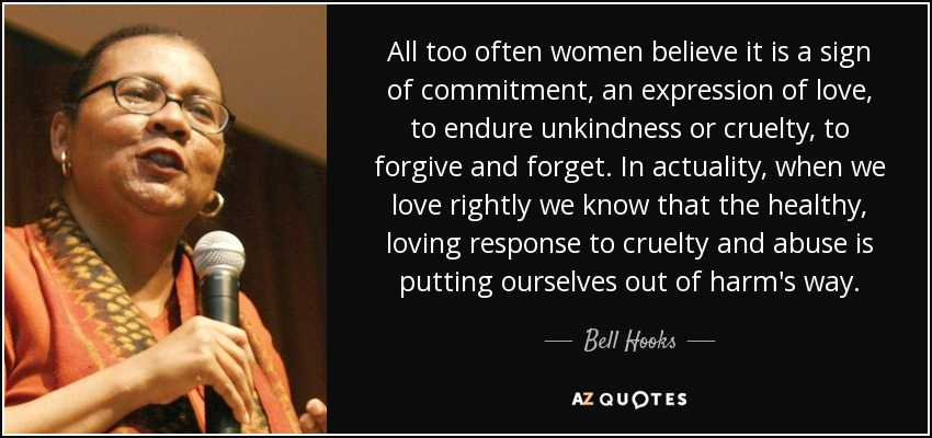 All too often women believe it is a sign of commitment, an expression of love, to endure unkindness or cruelty, to forgive and forget. In actuality, when we love rightly we know that the healthy, loving response to cruelty and abuse is putting ourselves out of harm's way. - Bell Hooks