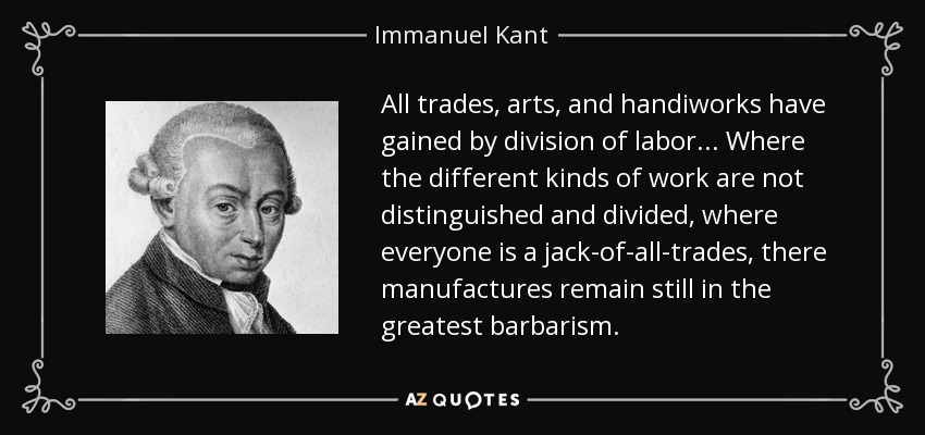 All trades, arts, and handiworks have gained by division of labor... Where the different kinds of work are not distinguished and divided, where everyone is a jack-of-all-trades, there manufactures remain still in the greatest barbarism. - Immanuel Kant