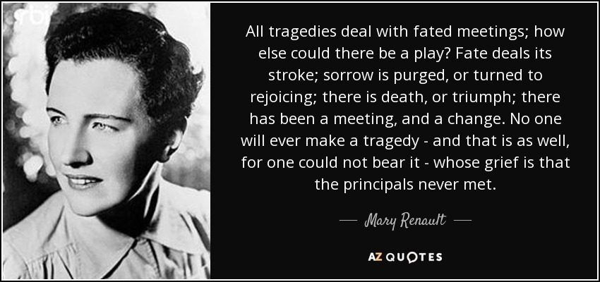 All tragedies deal with fated meetings; how else could there be a play? Fate deals its stroke; sorrow is purged, or turned to rejoicing; there is death, or triumph; there has been a meeting, and a change. No one will ever make a tragedy - and that is as well, for one could not bear it - whose grief is that the principals never met. - Mary Renault