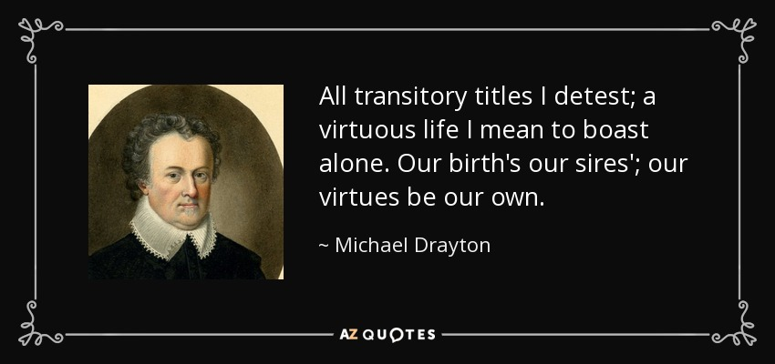 All transitory titles I detest; a virtuous life I mean to boast alone. Our birth's our sires'; our virtues be our own. - Michael Drayton