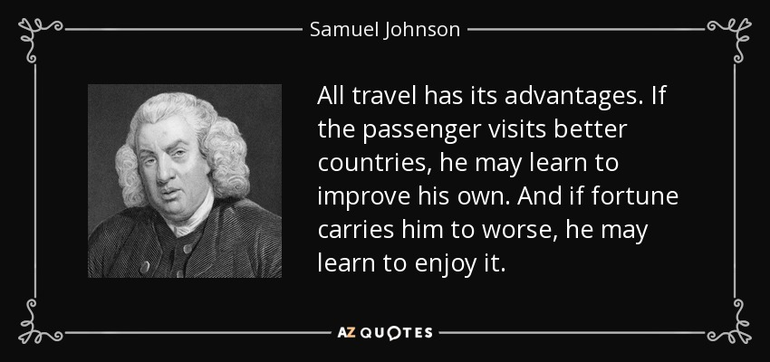 All travel has its advantages. If the passenger visits better countries, he may learn to improve his own. And if fortune carries him to worse, he may learn to enjoy it. - Samuel Johnson