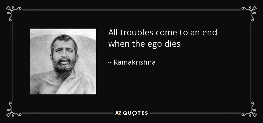 All troubles come to an end when the ego dies - Ramakrishna