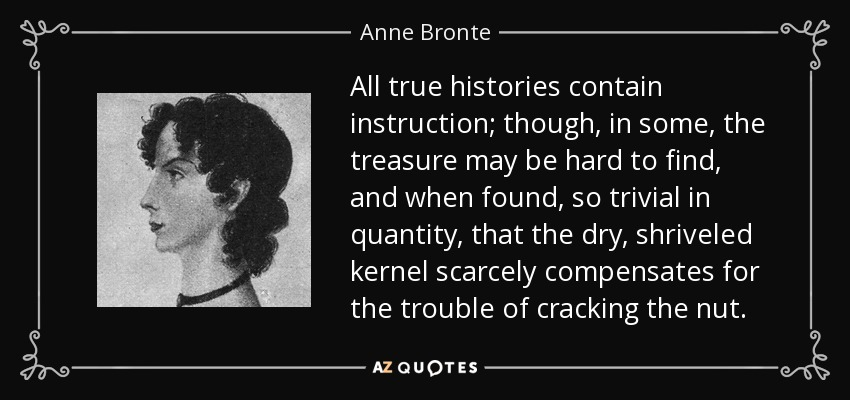All true histories contain instruction; though, in some, the treasure may be hard to find, and when found, so trivial in quantity, that the dry, shriveled kernel scarcely compensates for the trouble of cracking the nut. - Anne Bronte