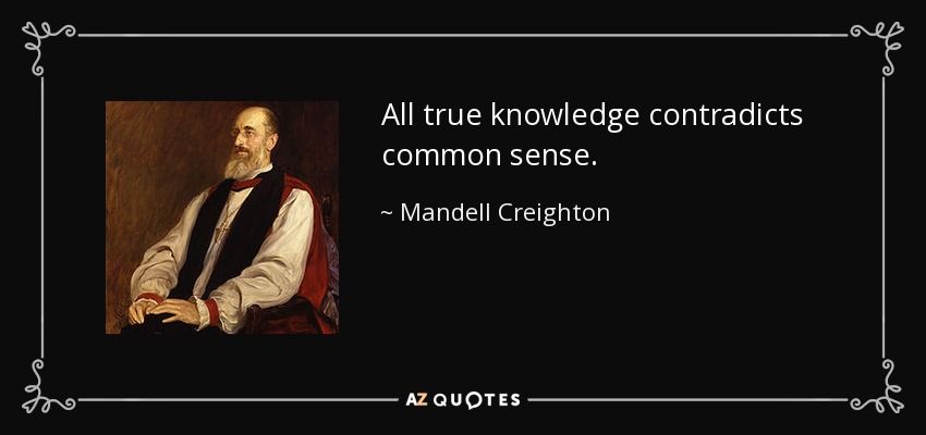 All true knowledge contradicts common sense. - Mandell Creighton