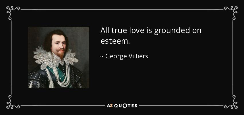 All true love is grounded on esteem. - George Villiers, 1st Duke of Buckingham