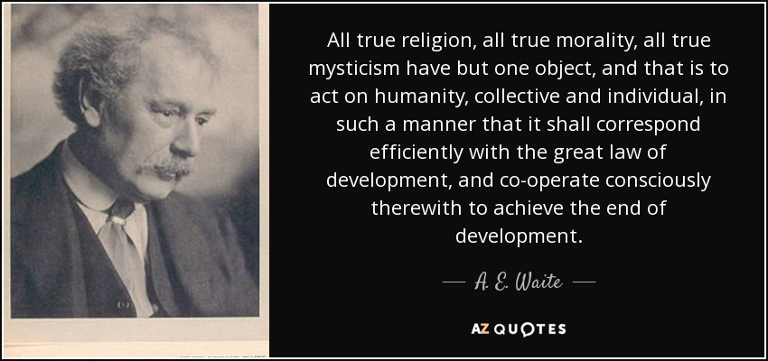 All true religion, all true morality, all true mysticism have but one object, and that is to act on humanity, collective and individual, in such a manner that it shall correspond efficiently with the great law of development, and co-operate consciously therewith to achieve the end of development. - A. E. Waite