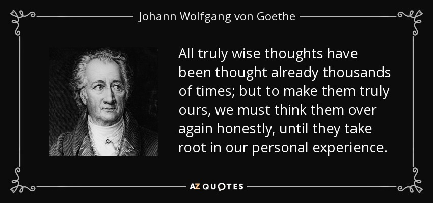 All truly wise thoughts have been thought already thousands of times; but to make them truly ours, we must think them over again honestly, until they take root in our personal experience. - Johann Wolfgang von Goethe