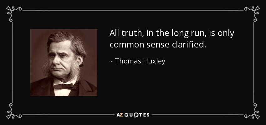All truth, in the long run, is only common sense clarified. - Thomas Huxley