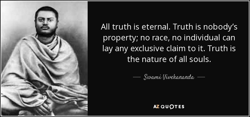 All truth is eternal. Truth is nobody's property; no race, no individual can lay any exclusive claim to it. Truth is the nature of all souls. - Swami Vivekananda