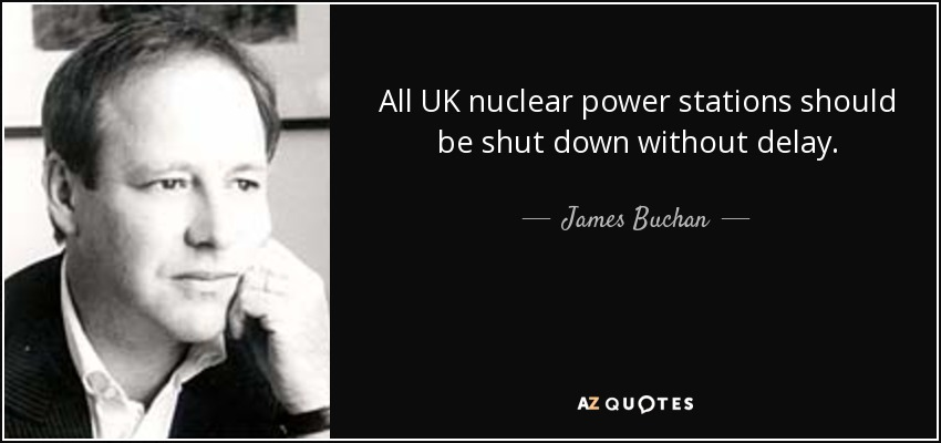 All UK nuclear power stations should be shut down without delay. - James Buchan