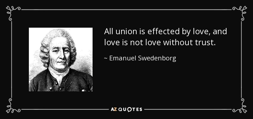All union is effected by love, and love is not love without trust. - Emanuel Swedenborg