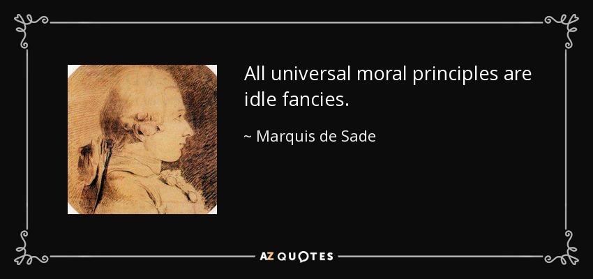 All universal moral principles are idle fancies. - Marquis de Sade