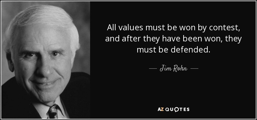 All values must be won by contest, and after they have been won, they must be defended. - Jim Rohn