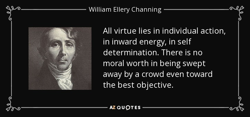 All virtue lies in individual action, in inward energy, in self determination. There is no moral worth in being swept away by a crowd even toward the best objective. - William Ellery Channing