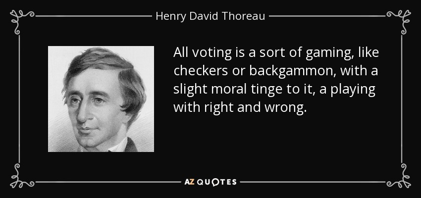 All voting is a sort of gaming, like checkers or backgammon, with a slight moral tinge to it, a playing with right and wrong. - Henry David Thoreau