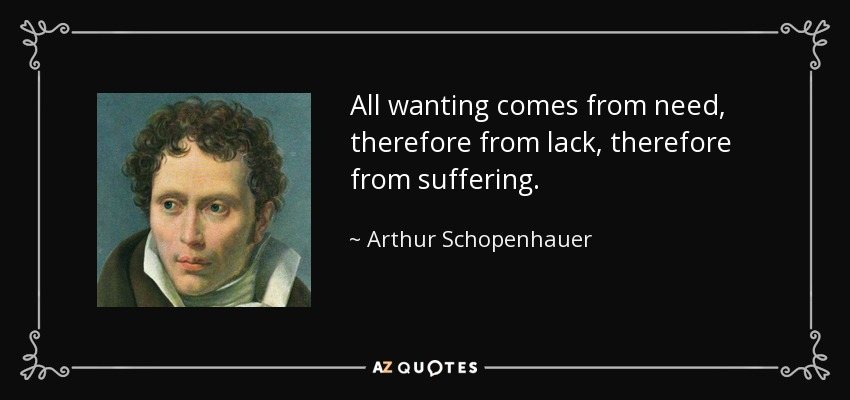 All wanting comes from need, therefore from lack, therefore from suffering. - Arthur Schopenhauer