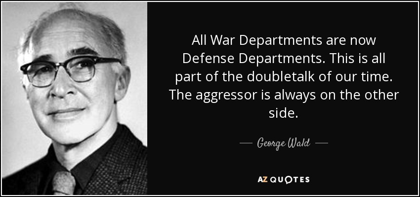 All War Departments are now Defense Departments. This is all part of the doubletalk of our time. The aggressor is always on the other side. - George Wald
