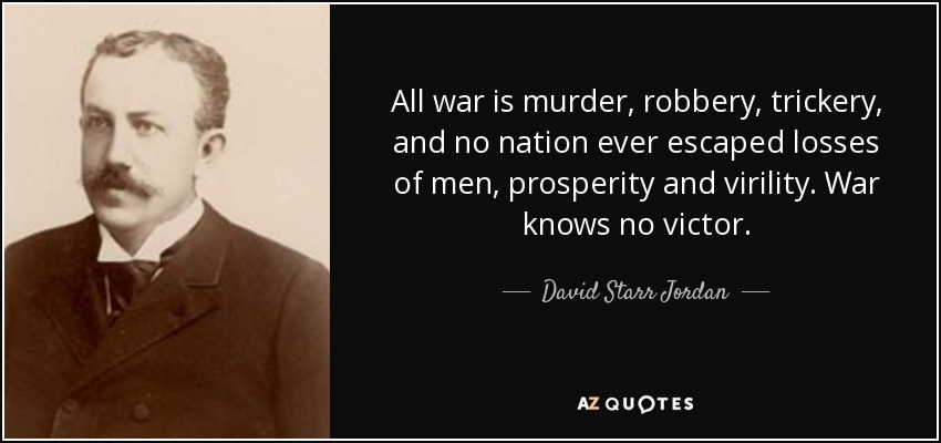 All war is murder, robbery, trickery, and no nation ever escaped losses of men, prosperity and virility. War knows no victor. - David Starr Jordan