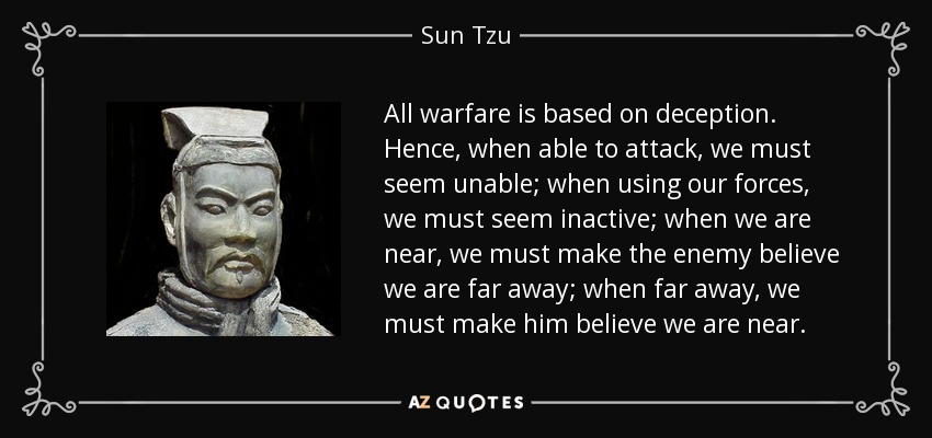 All warfare is based on deception. Hence, when able to attack, we must seem unable; when using our forces, we must seem inactive; when we are near, we must make the enemy believe we are far away; when far away, we must make him believe we are near. - Sun Tzu
