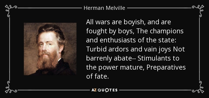 All wars are boyish, and are fought by boys, The champions and enthusiasts of the state: Turbid ardors and vain joys Not barrenly abate-- Stimulants to the power mature, Preparatives of fate. - Herman Melville