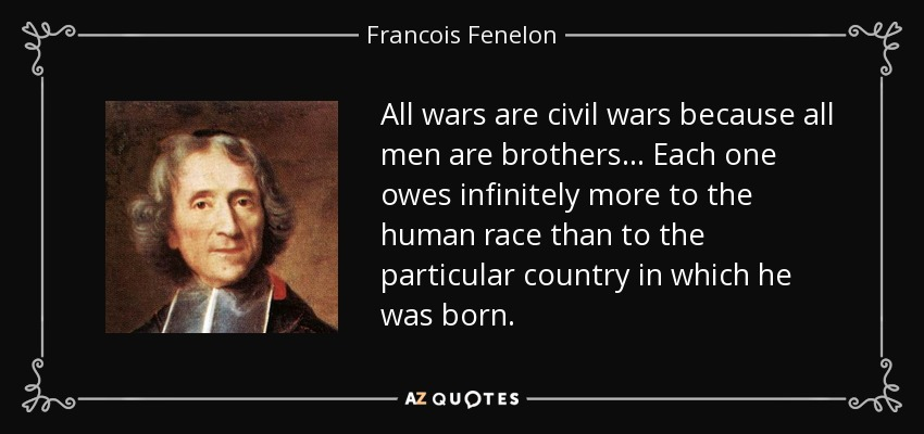 All wars are civil wars because all men are brothers... Each one owes infinitely more to the human race than to the particular country in which he was born. - Francois Fenelon