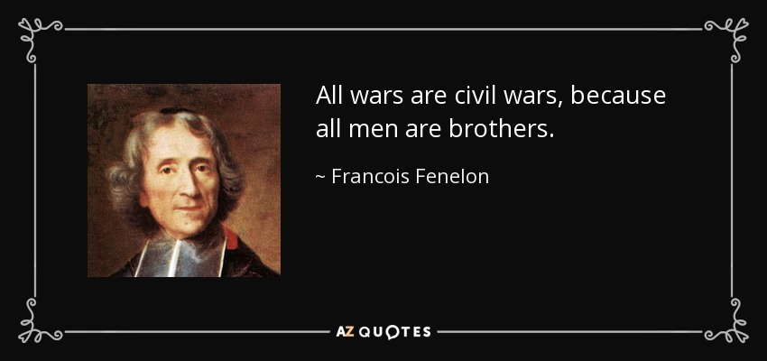 All wars are civil wars, because all men are brothers. - Francois Fenelon