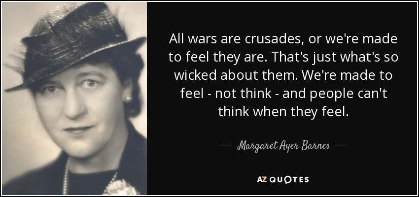 All wars are crusades, or we're made to feel they are. That's just what's so wicked about them. We're made to feel - not think - and people can't think when they feel. - Margaret Ayer Barnes