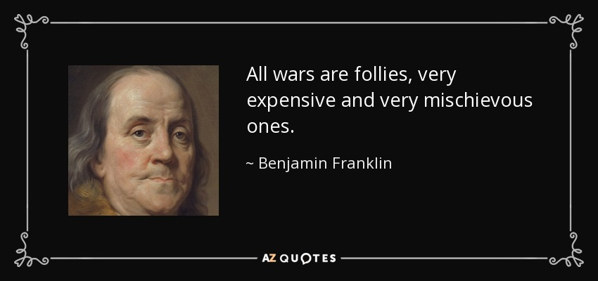 All wars are follies, very expensive and very mischievous ones. - Benjamin Franklin