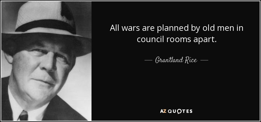 All wars are planned by old men in council rooms apart. - Grantland Rice