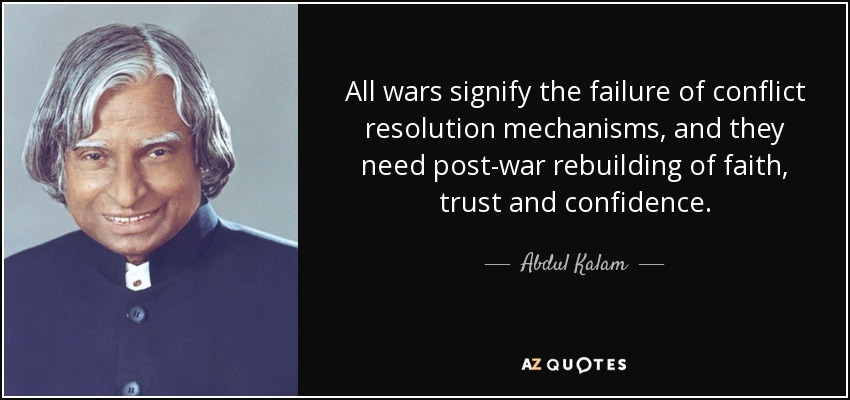 All wars signify the failure of conflict resolution mechanisms, and they need post-war rebuilding of faith, trust and confidence. - Abdul Kalam
