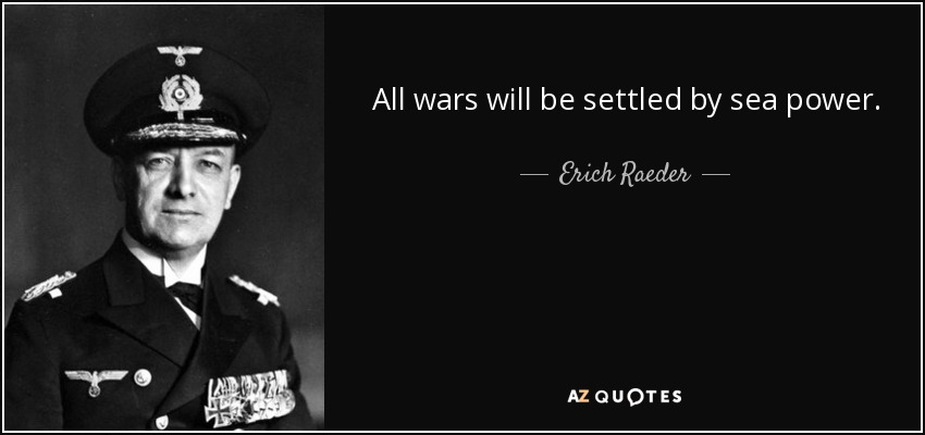 All wars will be settled by sea power. - Erich Raeder