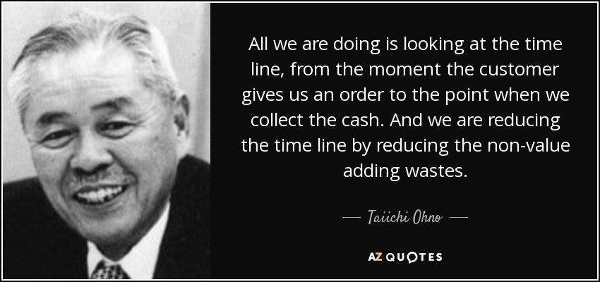 All we are doing is looking at the time line, from the moment the customer gives us an order to the point when we collect the cash. And we are reducing the time line by reducing the non-value adding wastes. - Taiichi Ohno