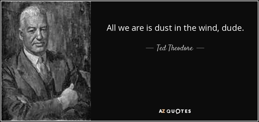 All we are is dust in the wind, dude. - Ted Theodore