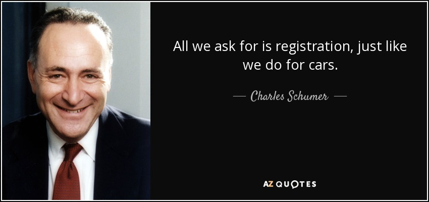 All we ask for is registration, just like we do for cars. - Charles Schumer