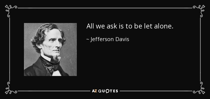 All we ask is to be let alone. - Jefferson Davis