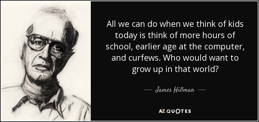 All we can do when we think of kids today is think of more hours of school, earlier age at the computer, and curfews. Who would want to grow up in that world? - James Hillman