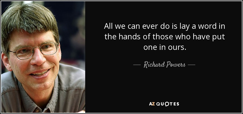 All we can ever do is lay a word in the hands of those who have put one in ours. - Richard Powers