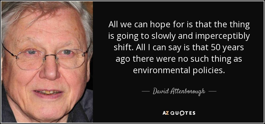All we can hope for is that the thing is going to slowly and imperceptibly shift. All I can say is that 50 years ago there were no such thing as environmental policies. - David Attenborough
