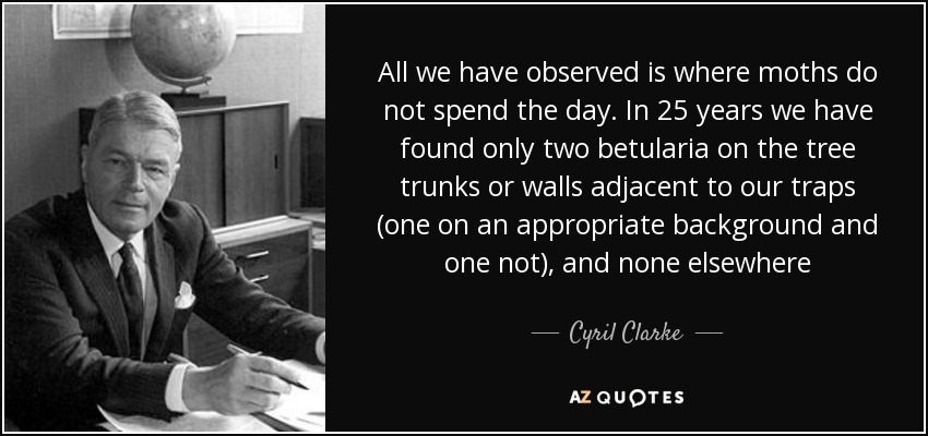 All we have observed is where moths do not spend the day. In 25 years we have found only two betularia on the tree trunks or walls adjacent to our traps (one on an appropriate background and one not), and none elsewhere - Cyril Clarke