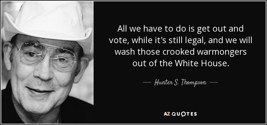All we have to do is get out and vote, while it's still legal, and we will wash those crooked warmongers out of the White House. - Hunter S. Thompson