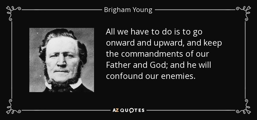All we have to do is to go onward and upward, and keep the commandments of our Father and God; and he will confound our enemies. - Brigham Young