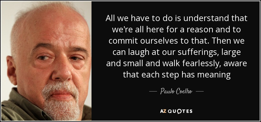 All we have to do is understand that we're all here for a reason and to commit ourselves to that. Then we can laugh at our sufferings, large and small and walk fearlessly, aware that each step has meaning - Paulo Coelho