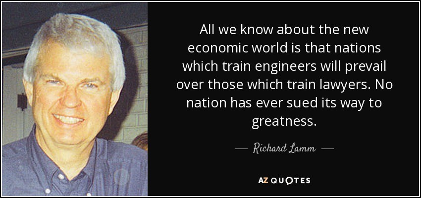 All we know about the new economic world is that nations which train engineers will prevail over those which train lawyers. No nation has ever sued its way to greatness. - Richard Lamm