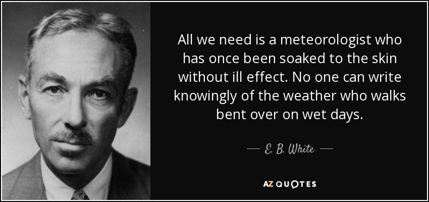 All we need is a meteorologist who has once been soaked to the skin without ill effect. No one can write knowingly of the weather who walks bent over on wet days. - E. B. White